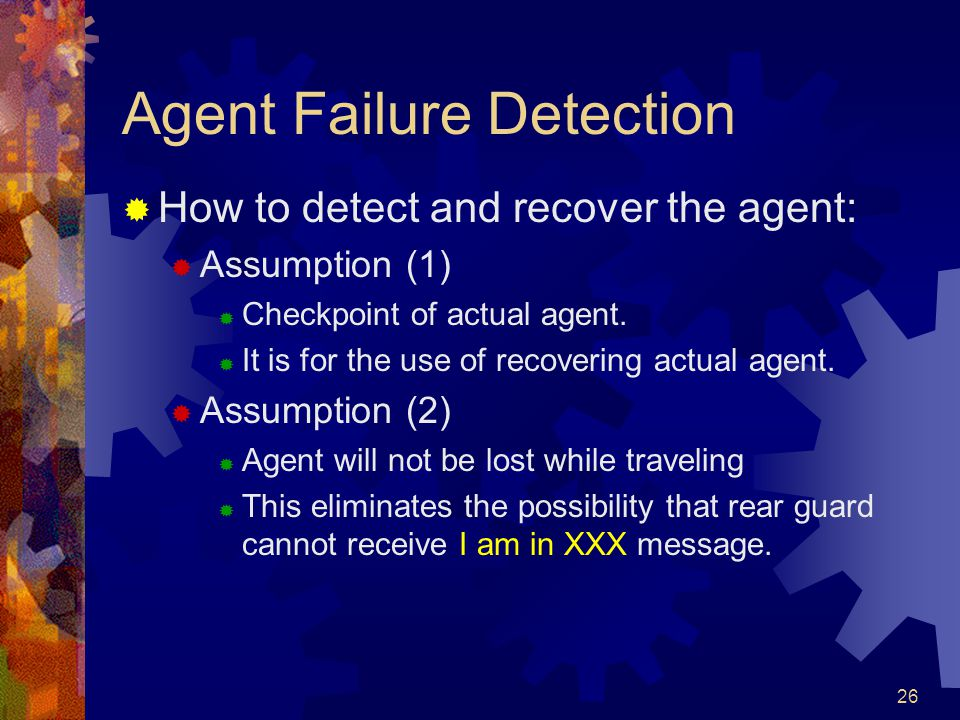 26 Agent Failure Detection  How to detect and recover the agent:  Assumption (1)  Checkpoint of actual agent.  It is for the use of recovering act