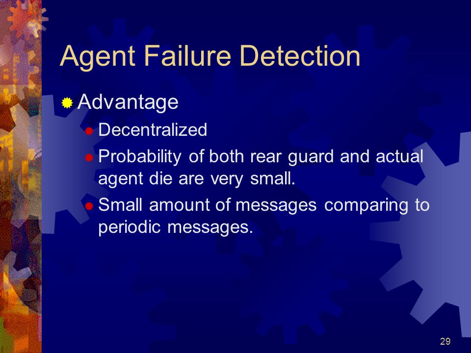 29 Agent Failure Detection  Advantage  Decentralized  Probability of both rear guard and actual agent die are very small.  Small amount of message