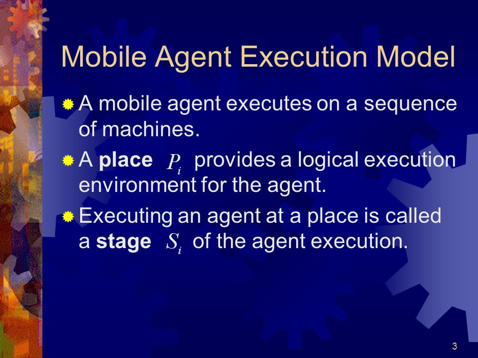 3 Mobile Agent Execution Model  A mobile agent executes on a sequence of machines.  A place provides a logical execution environment for the agent.