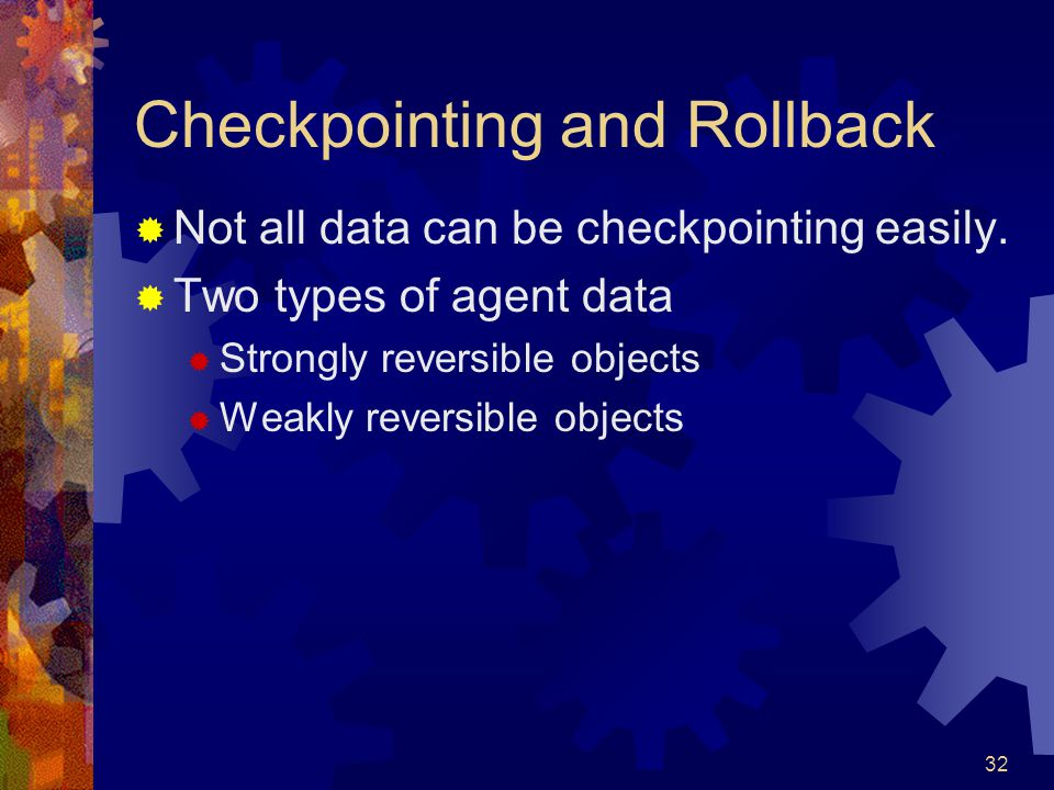 32 Checkpointing and Rollback  Not all data can be checkpointing easily.  Two types of agent data  Strongly reversible objects  Weakly reversible