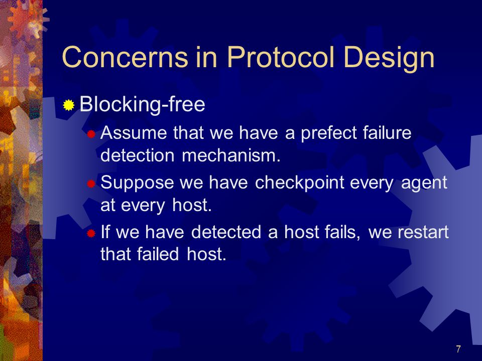 7 Concerns in Protocol Design  Blocking-free  Assume that we have a prefect failure detection mechanism.  Suppose we have checkpoint every agent at
