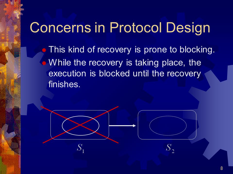 8 Concerns in Protocol Design  This kind of recovery is prone to blocking.  While the recovery is taking place, the execution is blocked until the r