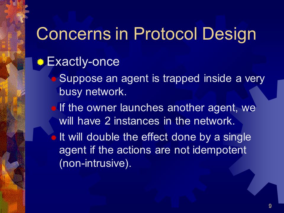 9 Concerns in Protocol Design  Exactly-once  Suppose an agent is trapped inside a very busy network.  If the owner launches another agent, we will
