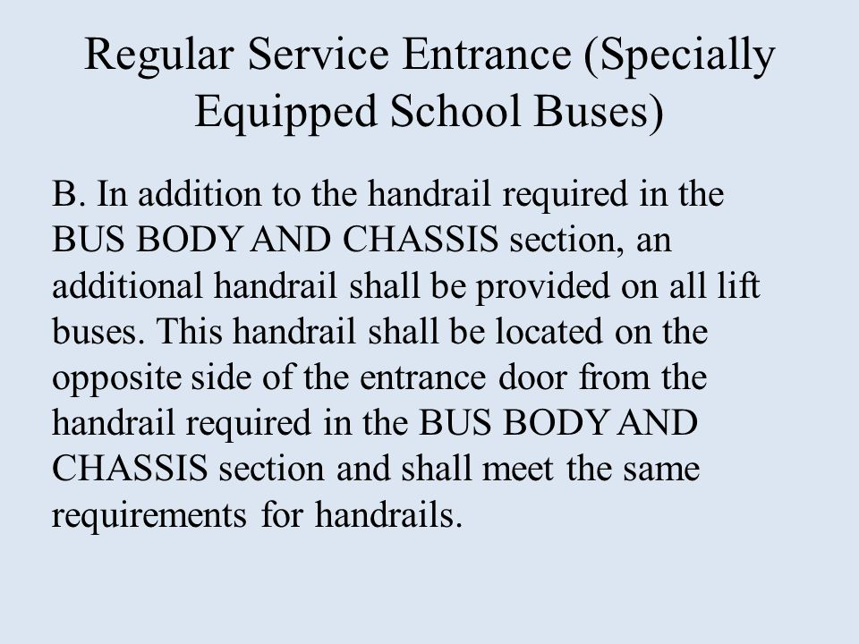 Regular Service Entrance (Specially Equipped School Buses) B. In addition to the handrail required in the BUS BODY AND CHASSIS section, an additional