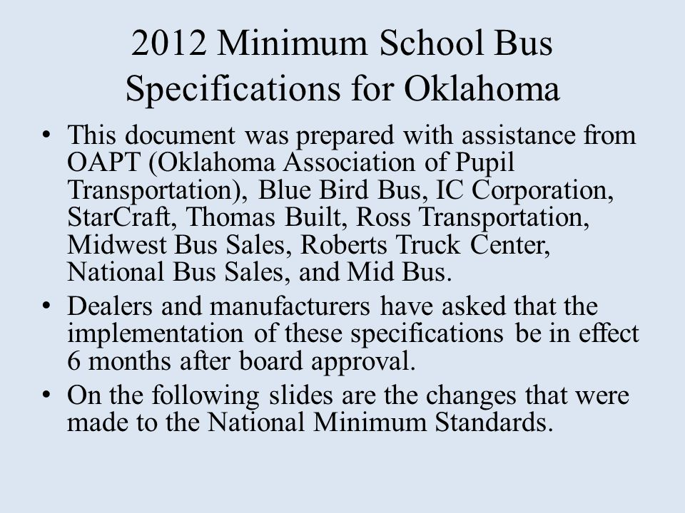 2012 Minimum School Bus Specifications for Oklahoma This document was prepared with assistance from OAPT (Oklahoma Association of Pupil Transportation), Blue Bird Bus, IC Corporation, StarCraft, Thomas Built, Ross Transportation, Midwest Bus Sales, Roberts Truck Center, National Bus Sales, and Mid Bus.