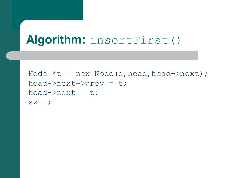 Algorithm: insertFirst() Node *t = new Node(e,head,head->next); head->next->prev = t; head->next = t; sz++;