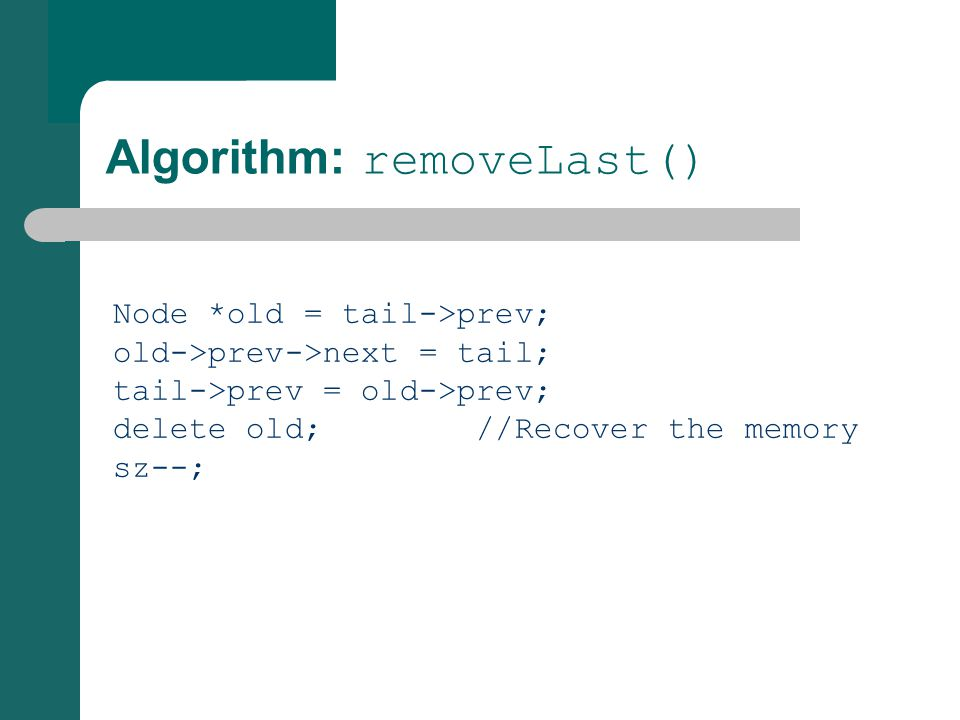 Algorithm: removeLast() Node *old = tail->prev; old->prev->next = tail; tail->prev = old->prev; delete old; //Recover the memory sz--;
