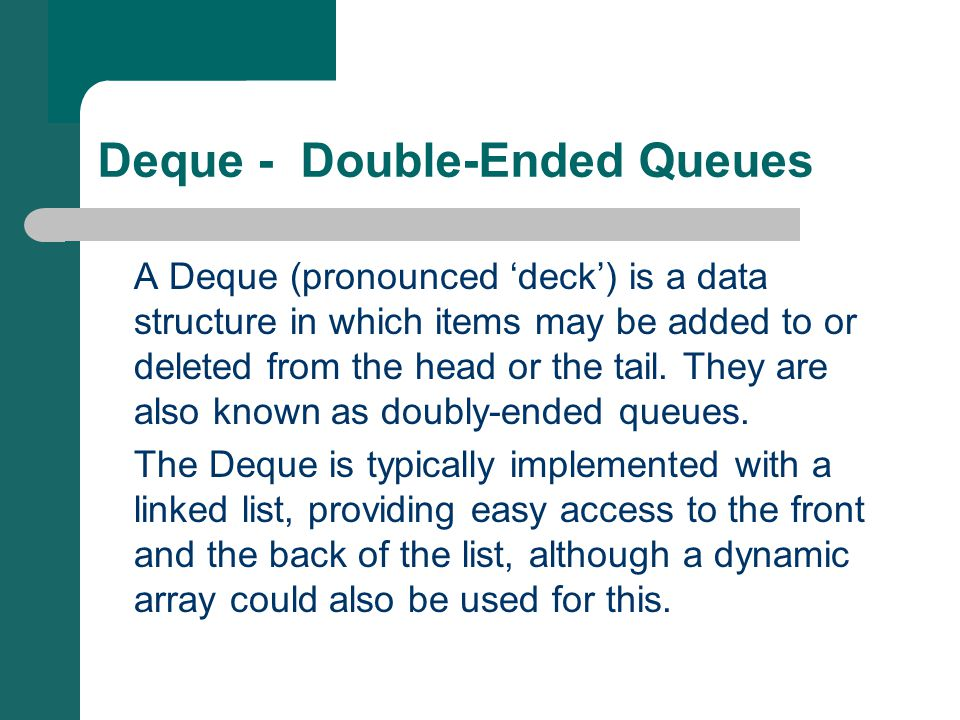 Deque - Double-Ended Queues A Deque (pronounced 'deck') is a data structure in which items may be added to or deleted from the head or the tail.