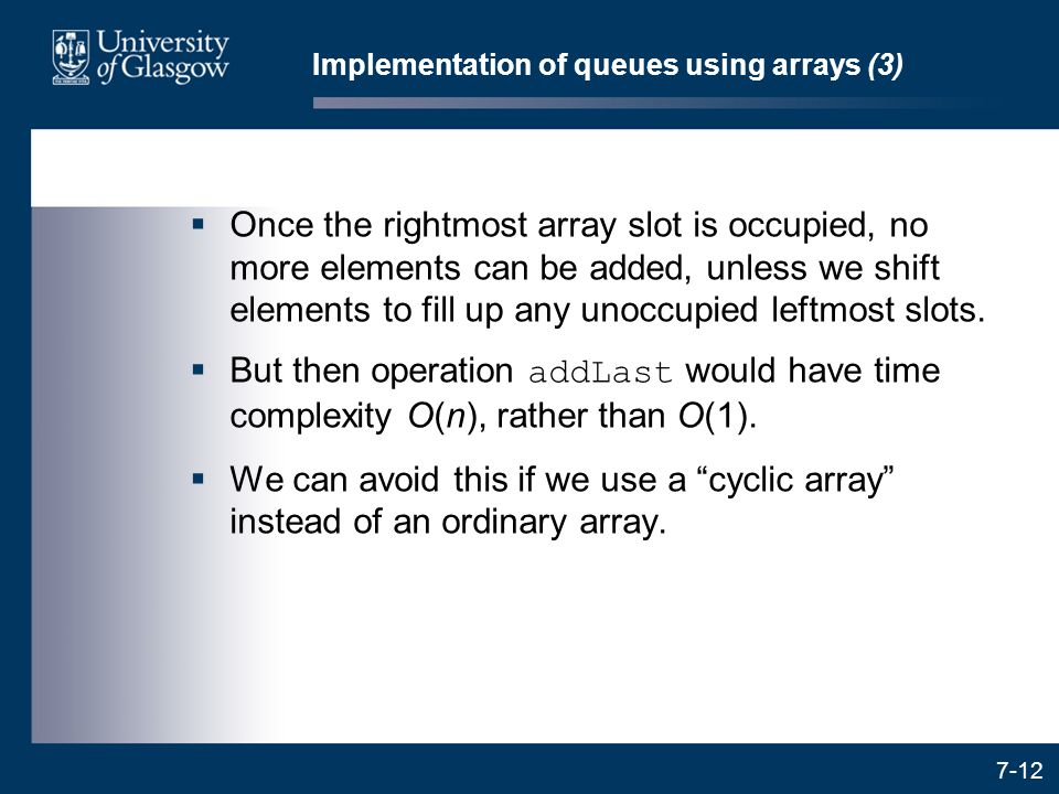 7-12 Implementation of queues using arrays (3)  Once the rightmost array slot is occupied, no more elements can be added, unless we shift elements to