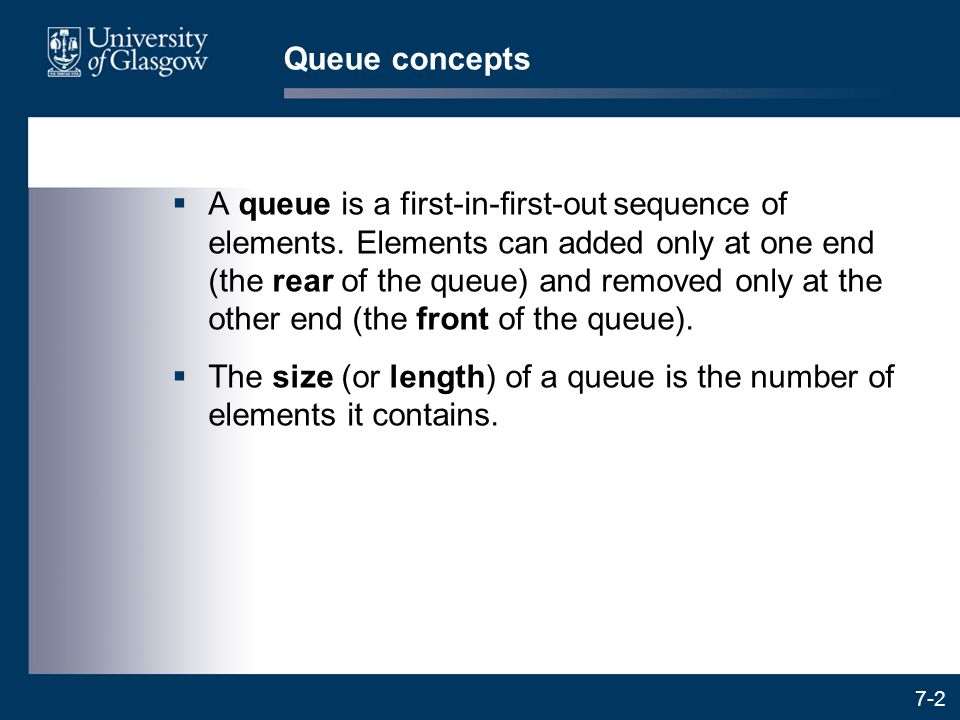 7-2 Queue concepts  A queue is a first-in-first-out sequence of elements. Elements can added only at one end (the rear of the queue) and removed only