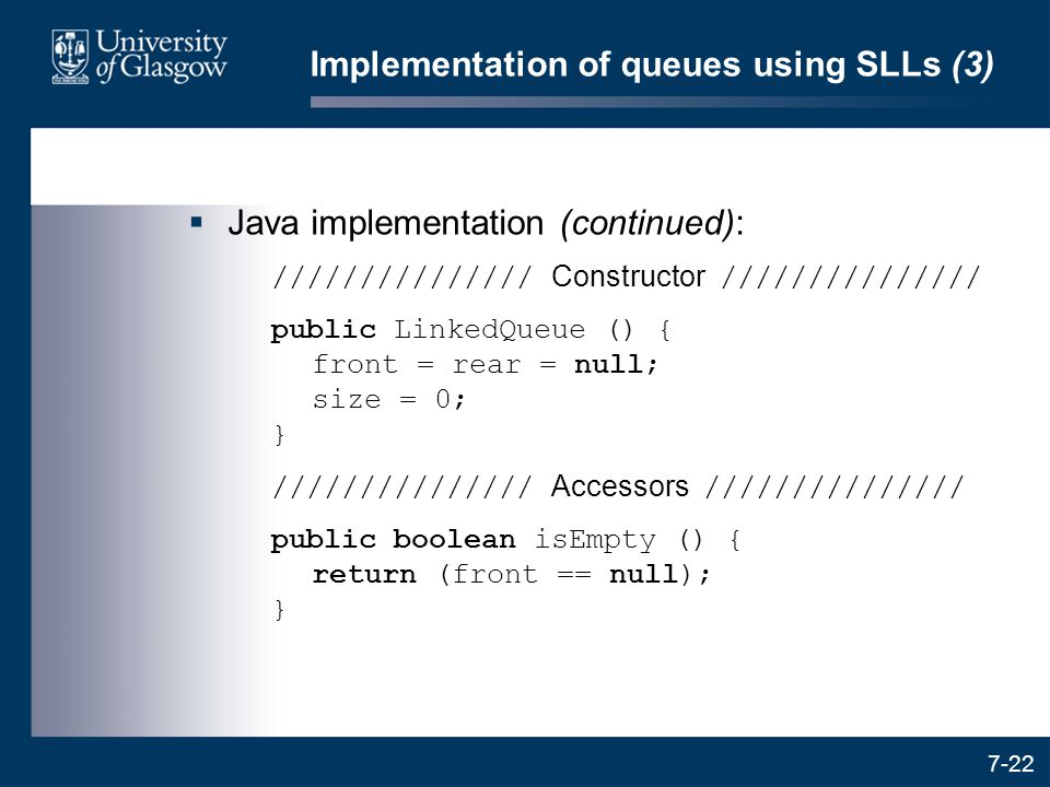 7-22 Implementation of queues using SLLs (3)  Java implementation (continued): /////////////// Constructor /////////////// public LinkedQueue () { fr
