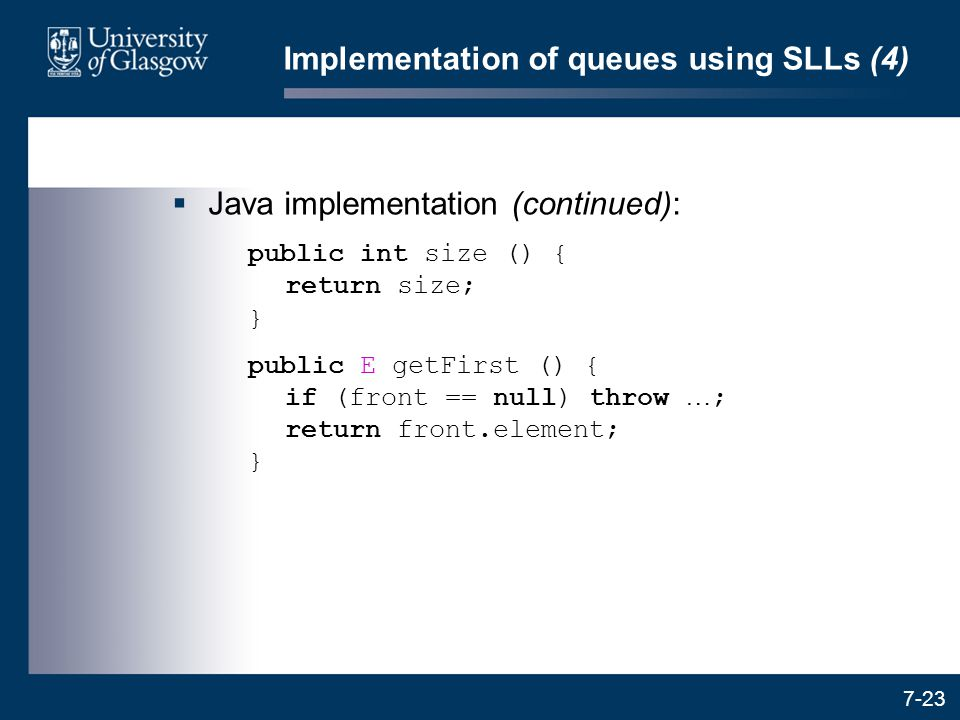 7-23 Implementation of queues using SLLs (4)  Java implementation (continued): public int size () { return size; } public E getFirst () { if (front =