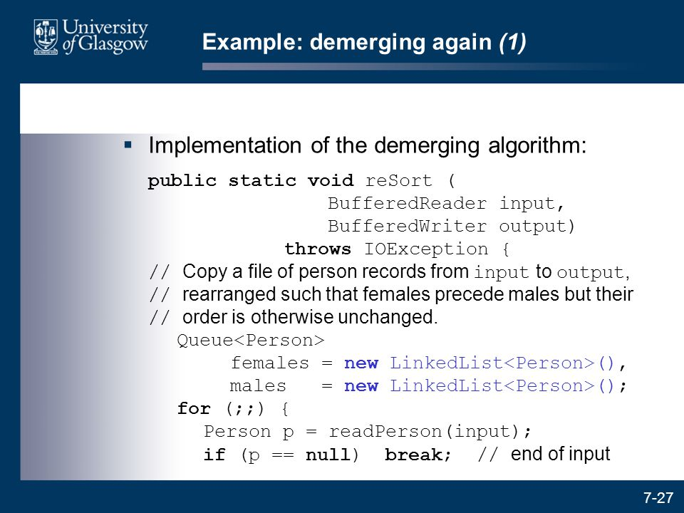 7-27 Example: demerging again (1)  Implementation of the demerging algorithm: public static void reSort ( BufferedReader input, BufferedWriter output