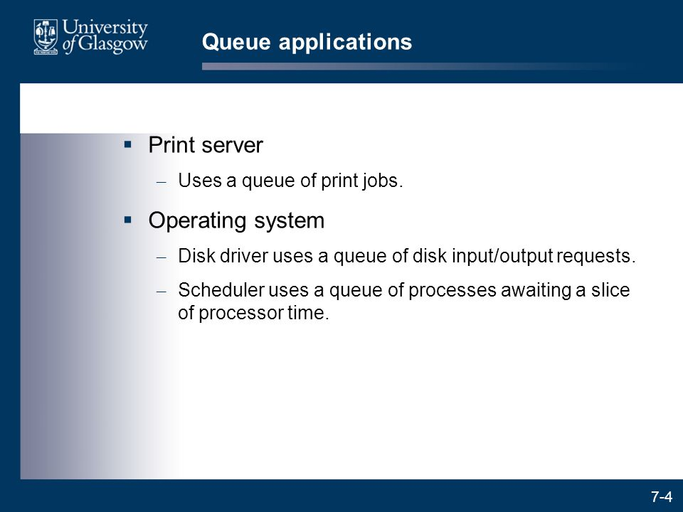 7-4 Queue applications  Print server – Uses a queue of print jobs.  Operating system – Disk driver uses a queue of disk input/output requests. – Sch