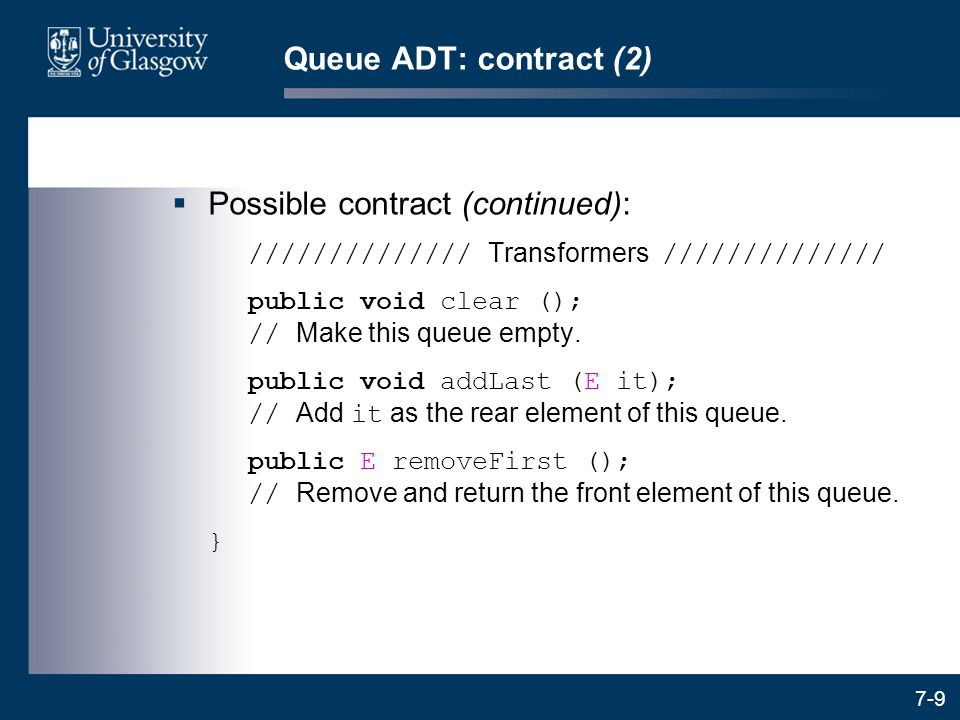 7-9 Queue ADT: contract (2)  Possible contract (continued): ////////////// Transformers ////////////// public void clear (); // Make this queue empty