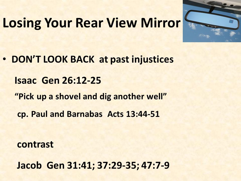 Losing Your Rear View Mirror DON'T LOOK BACK at past injustices Isaac Gen 26:12-25 Pick up a shovel and dig another well cp.