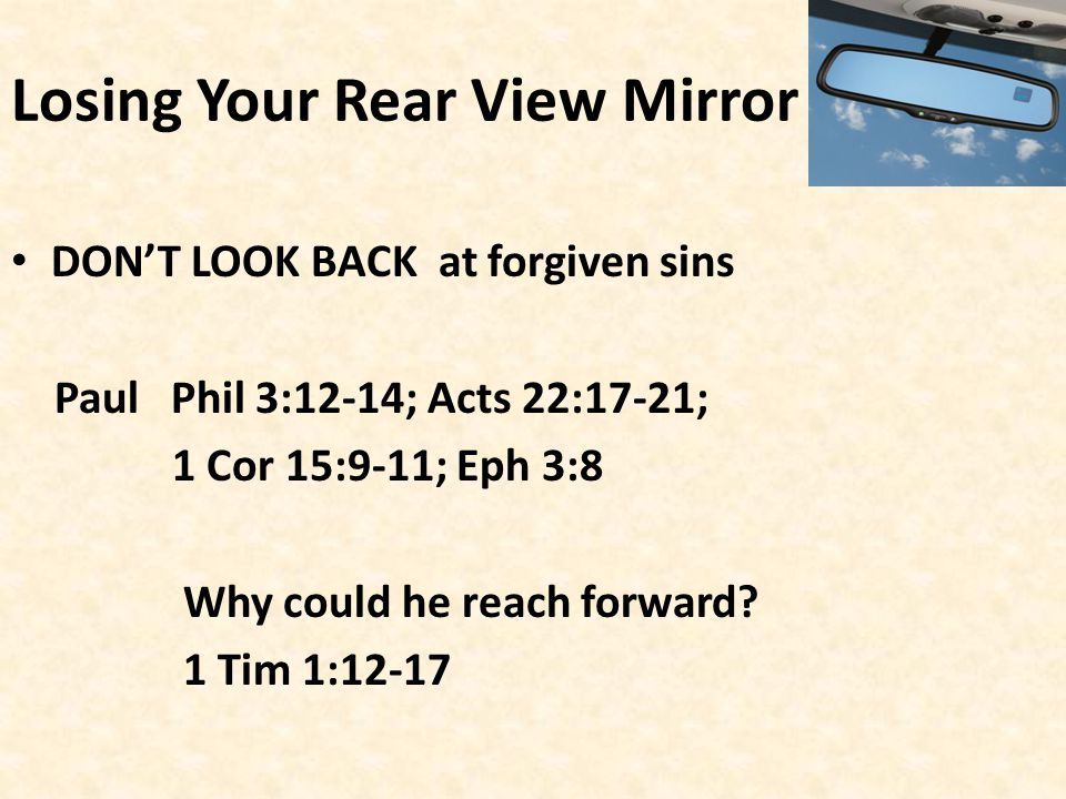 Losing Your Rear View Mirror DON'T LOOK BACK at forgiven sins Paul Phil 3:12-14; Acts 22:17-21; 1 Cor 15:9-11; Eph 3:8 Why could he reach forward.