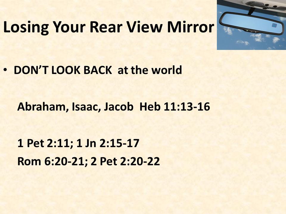 Losing Your Rear View Mirror DON'T LOOK BACK at the world Abraham, Isaac, Jacob Heb 11:13-16 1 Pet 2:11; 1 Jn 2:15-17 Rom 6:20-21; 2 Pet 2:20-22