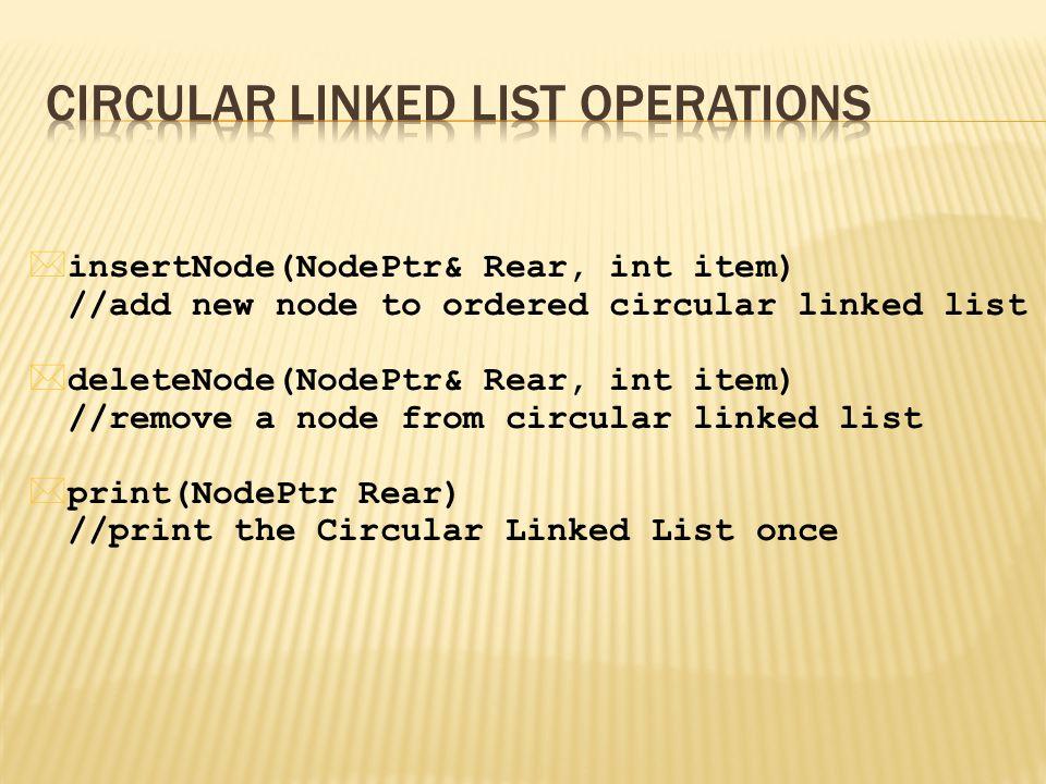 * insertNode(NodePtr& Rear, int item) //add new node to ordered circular linked list * deleteNode(NodePtr& Rear, int item) //remove a node from circular linked list * print(NodePtr Rear) //print the Circular Linked List once