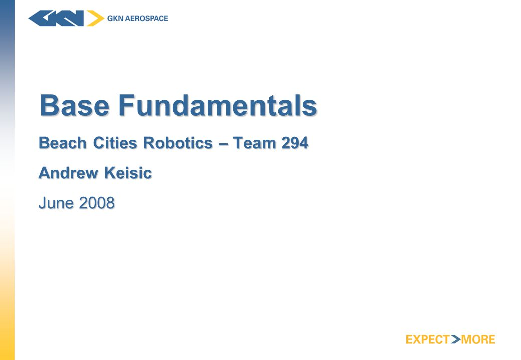 Base Fundamentals Beach Cities Robotics – Team 294 Andrew Keisic June 2008