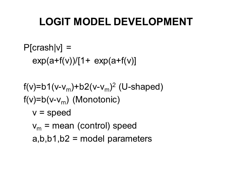 LOGIT MODEL DEVELOPMENT P[crash|v] = exp(a+f(v))/[1+ exp(a+f(v)] f(v)=b1(v-v m )+b2(v-v m ) 2 (U-shaped) f(v)=b(v-v m ) (Monotonic) v = speed v m = mean (control) speed a,b,b1,b2 = model parameters