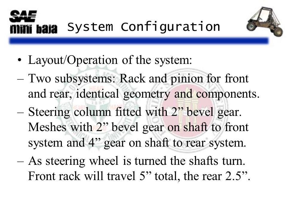 System Configuration Layout/Operation of the system: –Two subsystems: Rack and pinion for front and rear, identical geometry and components.