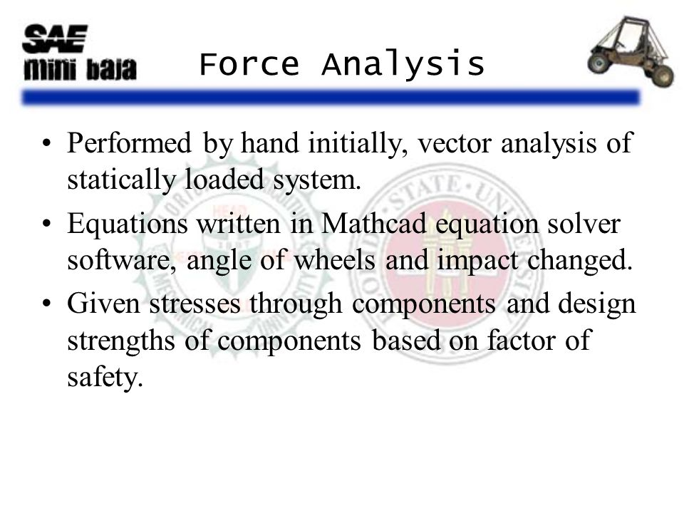 Force Analysis Performed by hand initially, vector analysis of statically loaded system. Equations written in Mathcad equation solver software, angle