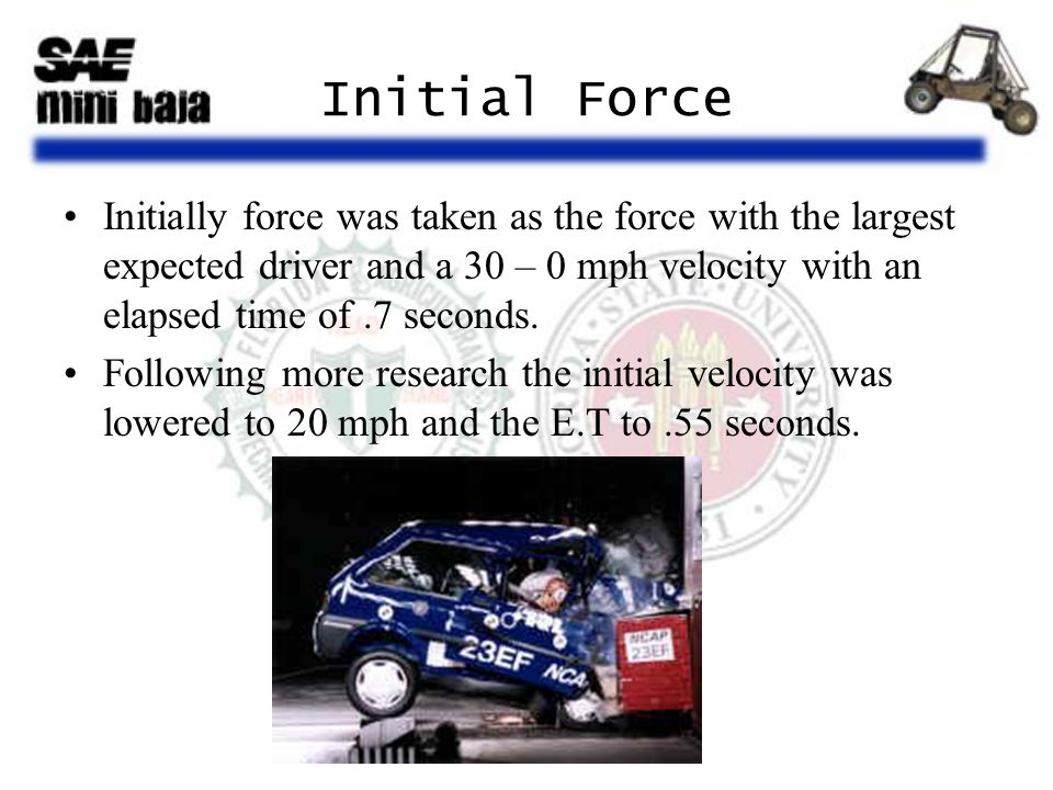 Initial Force Initially force was taken as the force with the largest expected driver and a 30 – 0 mph velocity with an elapsed time of.7 seconds. Fol