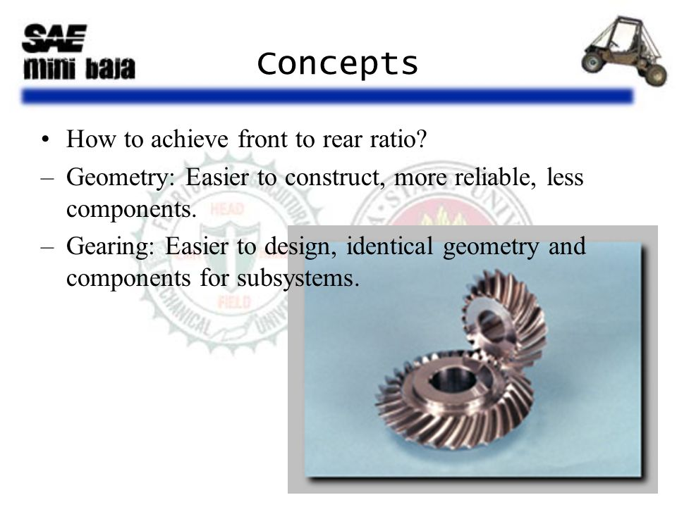 Concepts How to achieve front to rear ratio? –Geometry: Easier to construct, more reliable, less components. –Gearing: Easier to design, identical geo