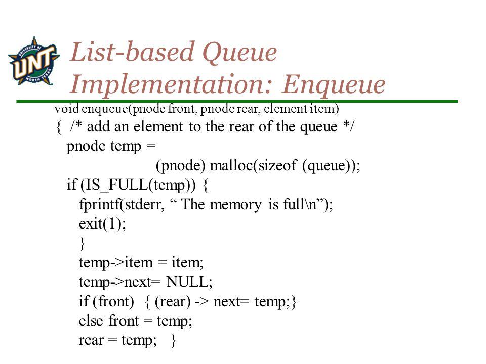void enqueue(pnode front, pnode rear, element item) { /* add an element to the rear of the queue */ pnode temp = (pnode) malloc(sizeof (queue)); if (IS_FULL(temp)) { fprintf(stderr, The memory is full\n ); exit(1); } temp->item = item; temp->next= NULL; if (front) { (rear) -> next= temp;} else front = temp; rear = temp; } List-based Queue Implementation: Enqueue