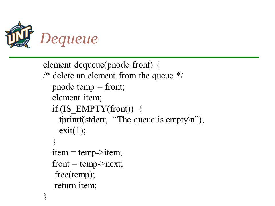 element dequeue(pnode front) { /* delete an element from the queue */ pnode temp = front; element item; if (IS_EMPTY(front)) { fprintf(stderr, The queue is empty\n ); exit(1); } item = temp->item; front = temp->next; free(temp); return item; } Dequeue