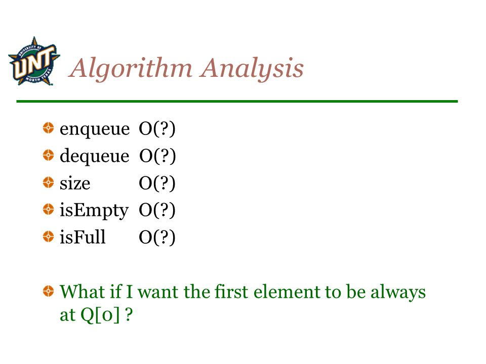 Algorithm Analysis enqueueO( ) dequeue O( ) sizeO( ) isEmptyO( ) isFullO( ) What if I want the first element to be always at Q[0]
