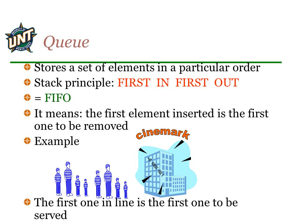 Queue Stores a set of elements in a particular order Stack principle: FIRST IN FIRST OUT = FIFO It means: the first element inserted is the first one to be removed Example The first one in line is the first one to be served