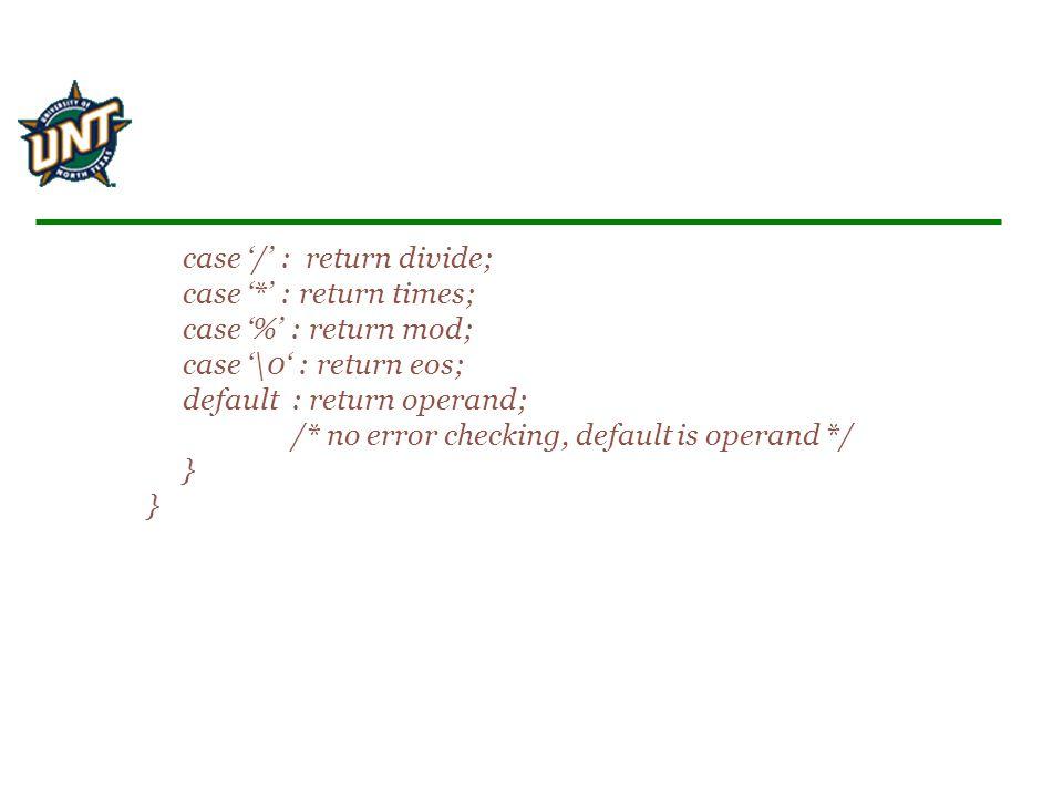 case '/' : return divide; case '*' : return times; case '%' : return mod; case '\0' : return eos; default : return operand; /* no error checking, default is operand */ } }