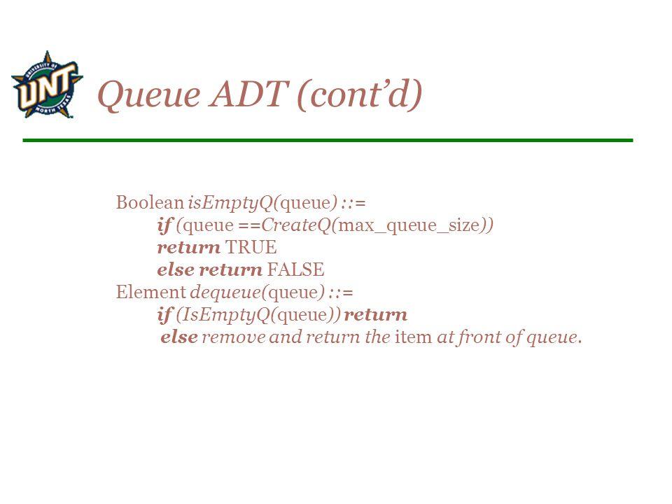 Boolean isEmptyQ(queue) ::= if (queue ==CreateQ(max_queue_size)) return TRUE else return FALSE Element dequeue(queue) ::= if (IsEmptyQ(queue)) return else remove and return the item at front of queue.