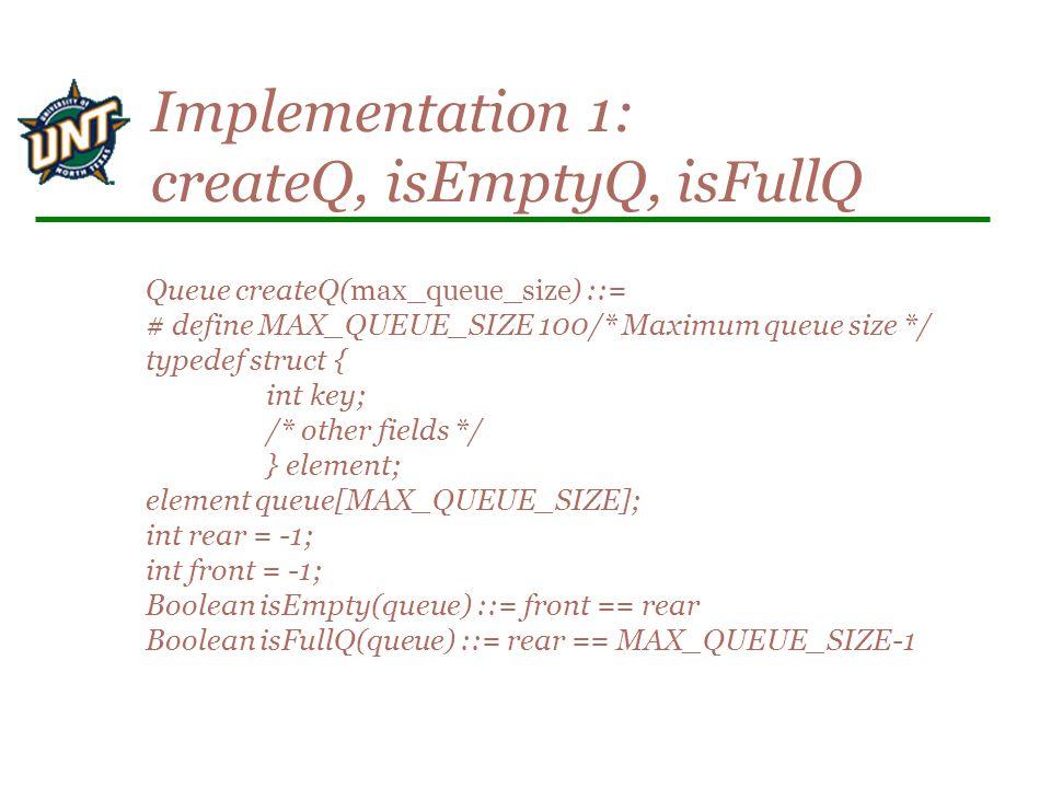 Queue createQ(max_queue_size) ::= # define MAX_QUEUE_SIZE 100/* Maximum queue size */ typedef struct { int key; /* other fields */ } element; element queue[MAX_QUEUE_SIZE]; int rear = -1; int front = -1; Boolean isEmpty(queue) ::= front == rear Boolean isFullQ(queue) ::= rear == MAX_QUEUE_SIZE-1 Implementation 1: createQ, isEmptyQ, isFullQ