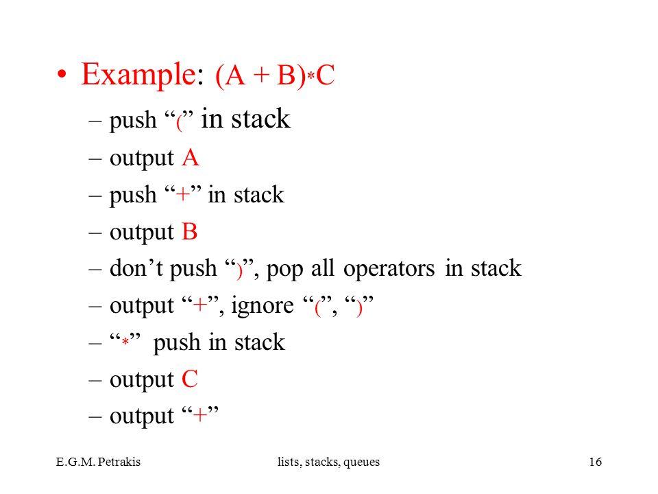 """E.G.M. Petrakislists, stacks, queues16 Example: (A + B) * C –push """" ( """" in stack –output A –push """"+"""" in stack –output B –don't push """" ) """", pop all ope"""