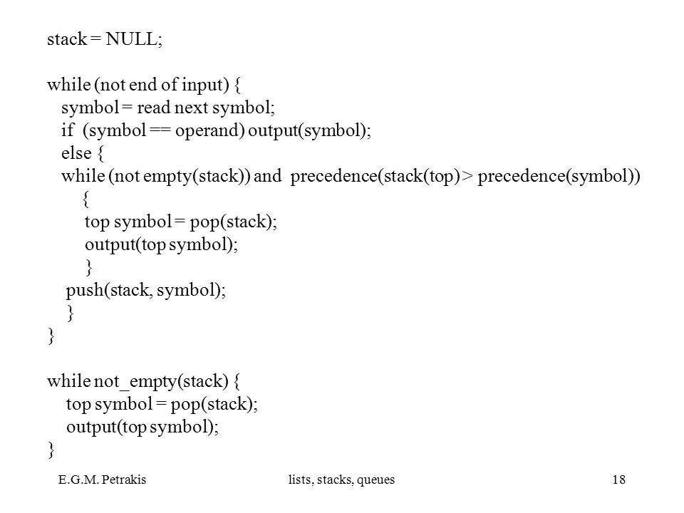 E.G.M. Petrakislists, stacks, queues18 stack = NULL; while (not end of input) { symbol = read next symbol; if (symbol == operand) output(symbol); else