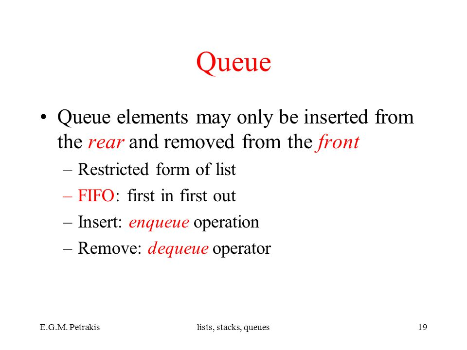 E.G.M. Petrakislists, stacks, queues19 Queue Queue elements may only be inserted from the rear and removed from the front –Restricted form of list –FI