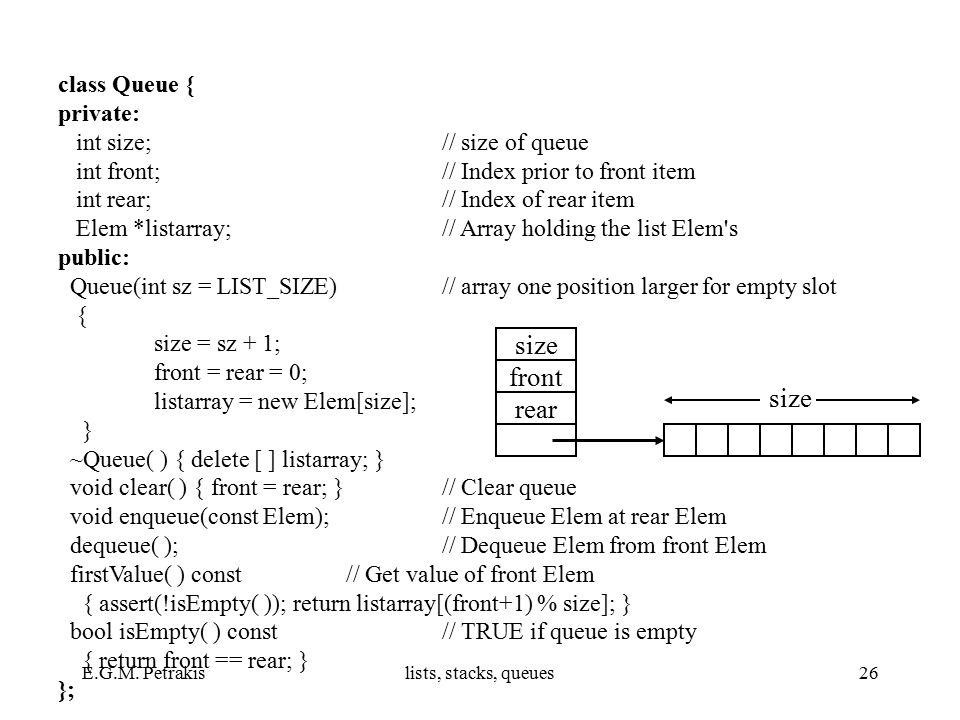 E.G.M. Petrakislists, stacks, queues26 class Queue { private: int size; // size of queue int front; // Index prior to front item int rear; // Index of