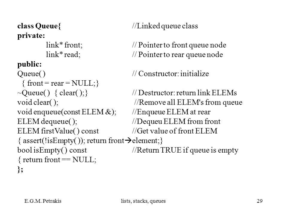 E.G.M. Petrakislists, stacks, queues29 class Queue{//Linked queue class private: link* front; // Pointer to front queue node link* read; // Pointer to