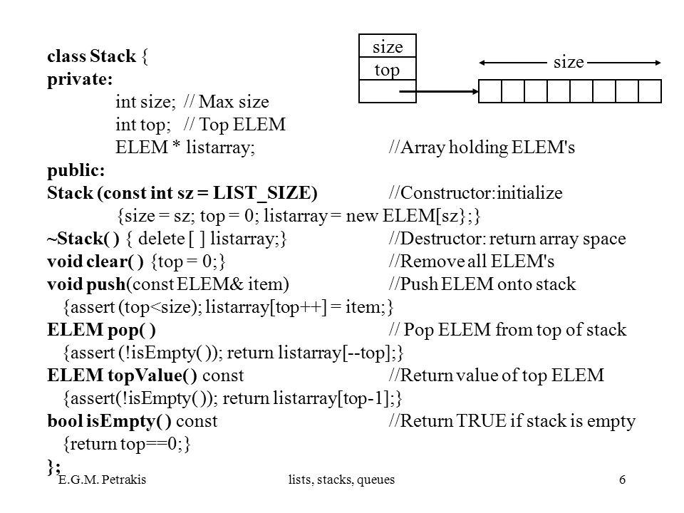 E.G.M. Petrakislists, stacks, queues6 class Stack { private: int size;// Max size int top;// Top ELEM ELEM * listarray; //Array holding ELEM's public:
