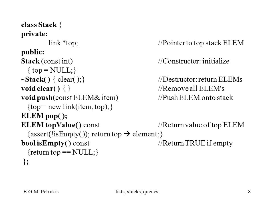 E.G.M. Petrakislists, stacks, queues8 class Stack { private: link *top;//Pointer to top stack ELEM public: Stack (const int) //Constructor: initialize