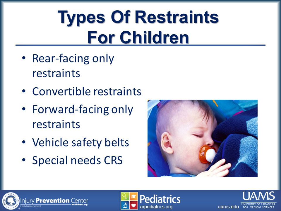 archildrens.org uams.edu arpediatrics.org uams.edu arpediatrics.org Types Of Restraints For Children Rear-facing only restraints Convertible restraints Forward-facing only restraints Vehicle safety belts Special needs CRS 18