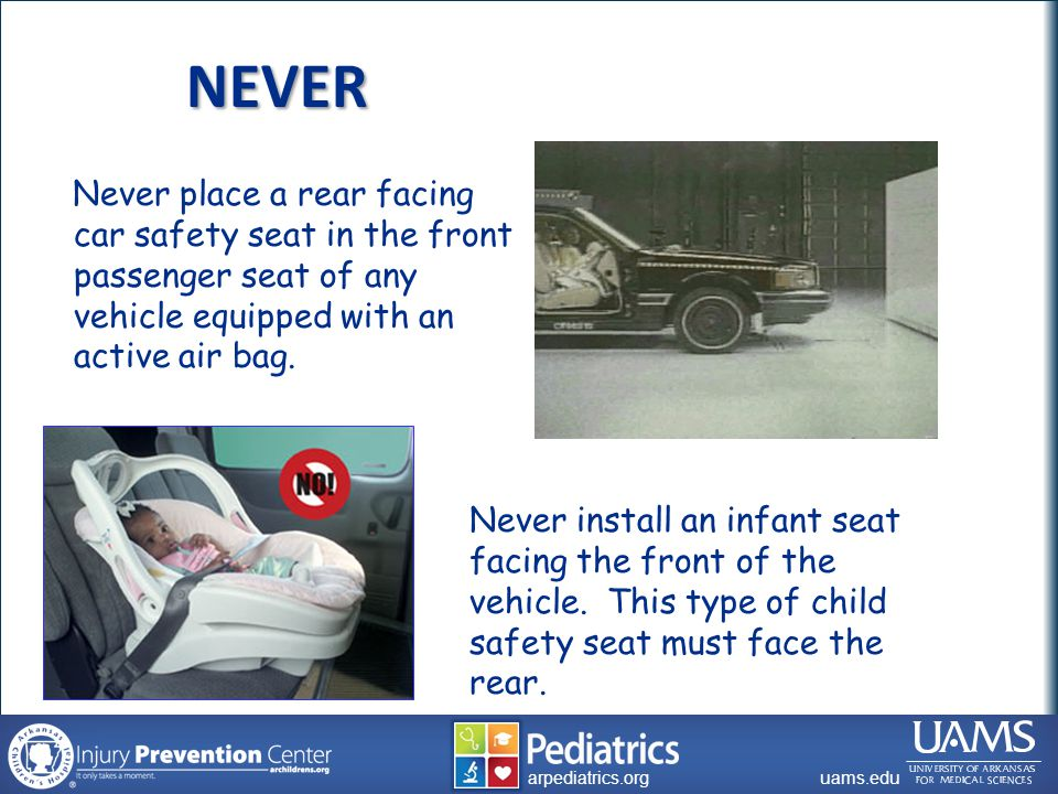 archildrens.org uams.edu arpediatrics.org uams.edu arpediatrics.org NEVER Never place a rear facing car safety seat in the front passenger seat of any vehicle equipped with an active air bag.