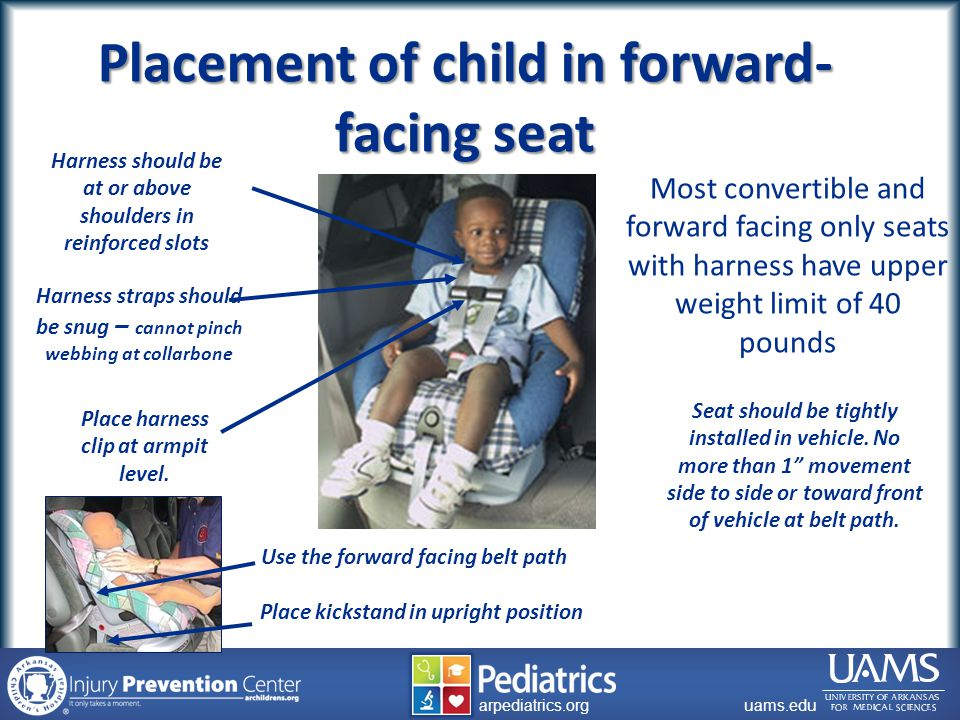 archildrens.org uams.edu arpediatrics.org uams.edu arpediatrics.org Most convertible and forward facing only seats with harness have upper weight limit of 40 pounds Harness straps should be snug – cannot pinch webbing at collarbone Place harness clip at armpit level.