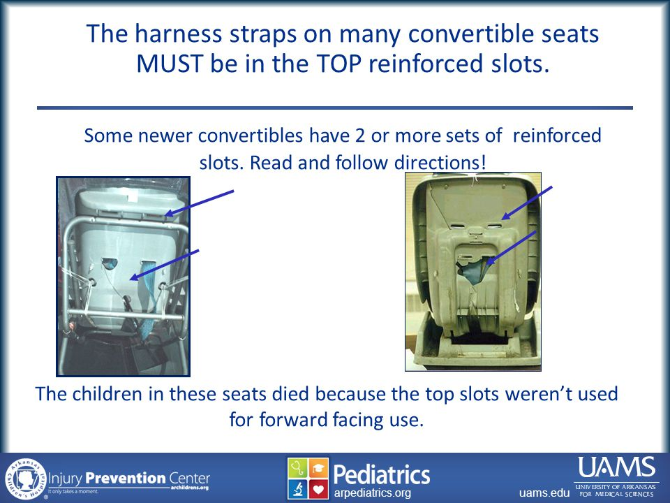archildrens.org uams.edu arpediatrics.org uams.edu arpediatrics.org The harness straps on many convertible seats MUST be in the TOP reinforced slots.
