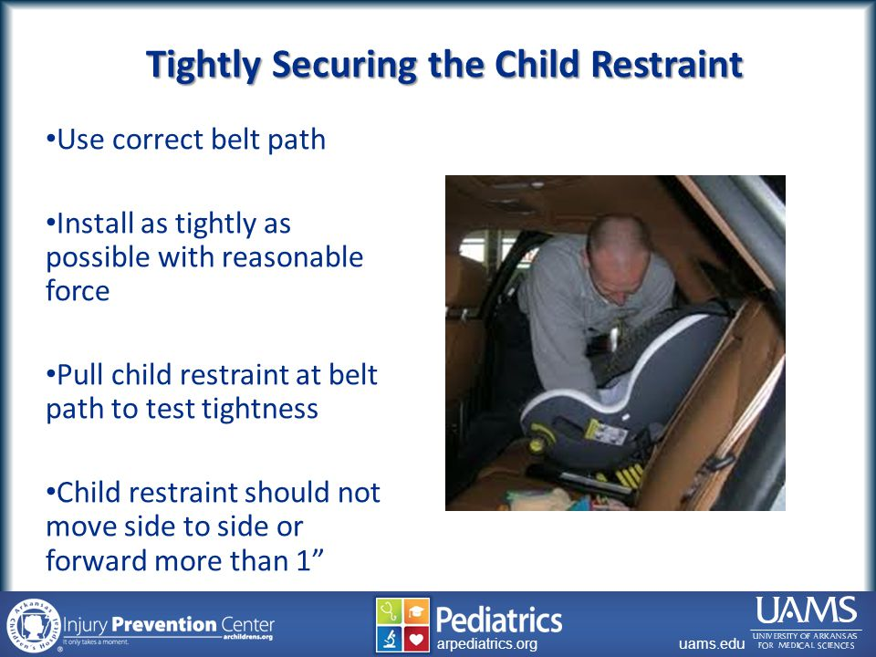 archildrens.org uams.edu arpediatrics.org uams.edu arpediatrics.org Use correct belt path Install as tightly as possible with reasonable force Pull child restraint at belt path to test tightness Child restraint should not move side to side or forward more than 1 Tightly Securing the Child Restraint