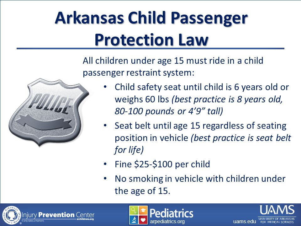 archildrens.org uams.edu arpediatrics.org uams.edu arpediatrics.org Arkansas Child Passenger Protection Law All children under age 15 must ride in a child passenger restraint system: Child safety seat until child is 6 years old or weighs 60 lbs (best practice is 8 years old, 80-100 pounds or 4'9 tall) Seat belt until age 15 regardless of seating position in vehicle (best practice is seat belt for life) Fine $25-$100 per child No smoking in vehicle with children under the age of 15.
