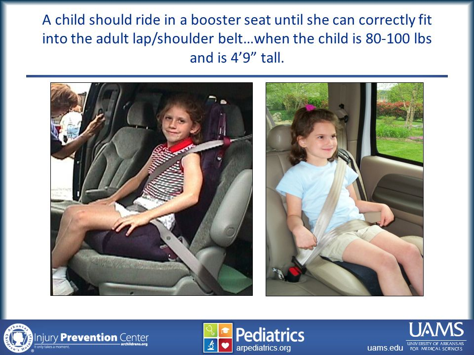archildrens.org uams.edu arpediatrics.org uams.edu arpediatrics.org A child should ride in a booster seat until she can correctly fit into the adult lap/shoulder belt…when the child is 80-100 lbs and is 4'9 tall.